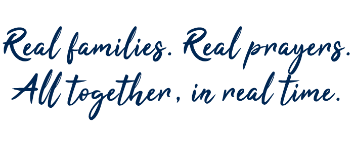 Real families. Real prayers. All together, in real time.